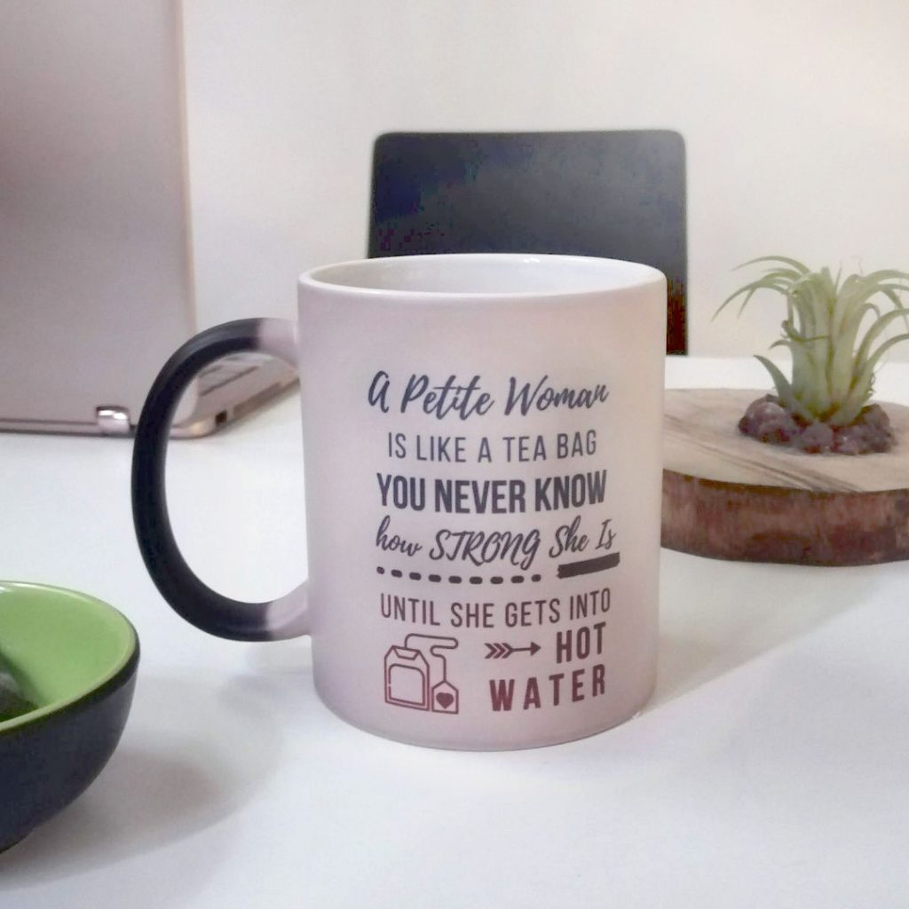 Designed by LPA - tasse magique A Petite woman is like a tea bag, you never know how strong she is until she gets into hot water